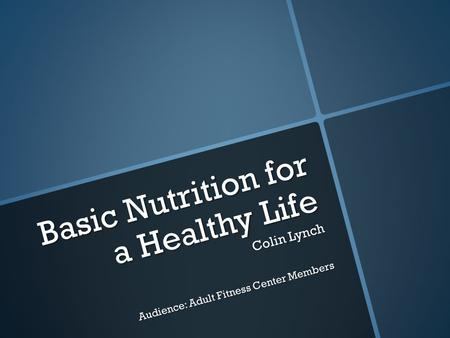 Basic Nutrition for a Healthy Life Colin Lynch Audience: Adult Fitness Center Members.