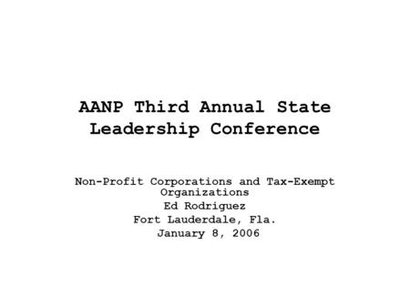 AANP Third Annual State Leadership Conference Non-Profit Corporations and Tax-Exempt Organizations Ed Rodriguez Fort Lauderdale, Fla. January 8, 2006.