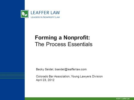 © 2011 Leaffer Law Forming a Nonprofit: The Process Essentials Becky Seidel, Colorado Bar Association, Young Lawyers Division April.