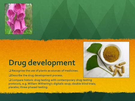 Drug development  Recognise the use of plants as sources of medicines.  Describe the drug development process.  Compare historic drug testing with contemporary.