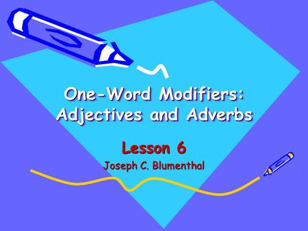 One-Word Modifiers: Adjectives and Adverbs Lesson 6 Joseph C. Blumenthal.