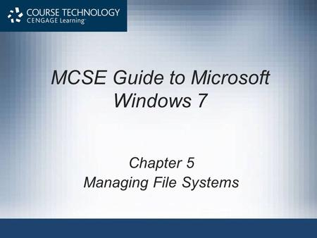 MCSE Guide to Microsoft Windows 7 Chapter 5 Managing File Systems.