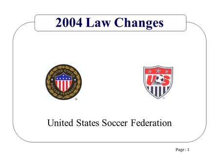 Page : 1 United States Soccer Federation 2004 Law Changes.