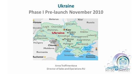 Ukraine Phase I Pre-launch November 2010 Anna Troffimenkova Director of Sales and Operations RU.