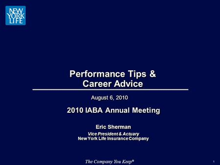 The Company You Keep ® 1 Performance Tips & Career Advice 2010 IABA Annual Meeting Eric Sherman Vice President & Actuary New York Life Insurance Company.
