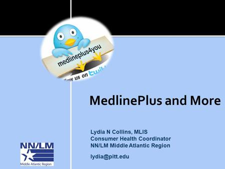 MedlinePlus and More Lydia N Collins, MLIS Consumer Health Coordinator NN/LM Middle Atlantic Region