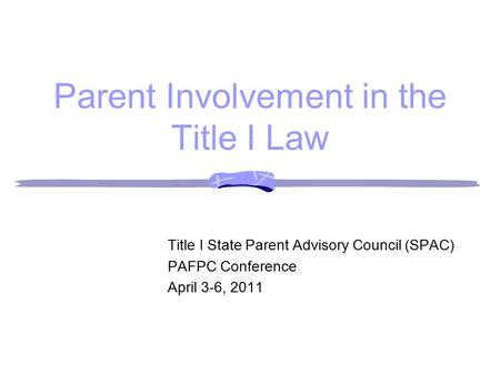 Parent Involvement in the Title I Law Title I State Parent Advisory Council (SPAC) PAFPC Conference April 3-6, 2011.