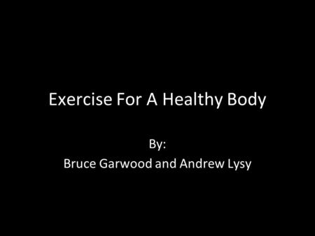 Exercise For A Healthy Body By: Bruce Garwood and Andrew Lysy.