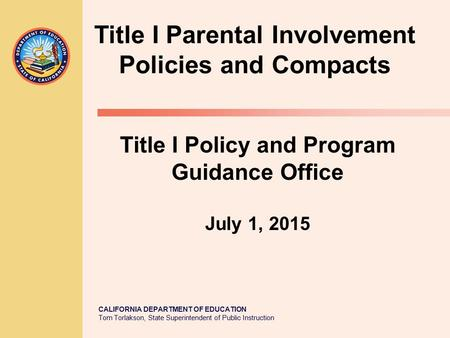 CALIFORNIA DEPARTMENT OF EDUCATION Tom Torlakson, State Superintendent of Public Instruction Title I Parental Involvement Policies and Compacts Title I.
