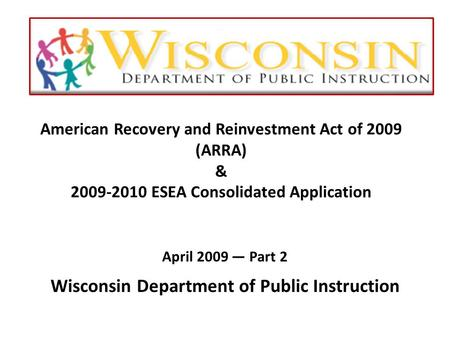 American Recovery and Reinvestment Act of 2009 (ARRA) & 2009-2010 ESEA Consolidated Application April 2009 — Part 2 Wisconsin Department of Public Instruction.