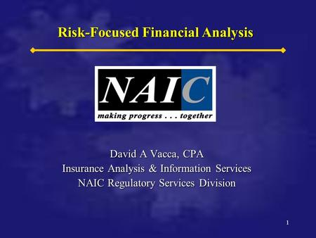 1 1 Risk-Focused Financial Analysis David A Vacca, CPA Insurance Analysis & Information Services NAIC Regulatory Services Division.