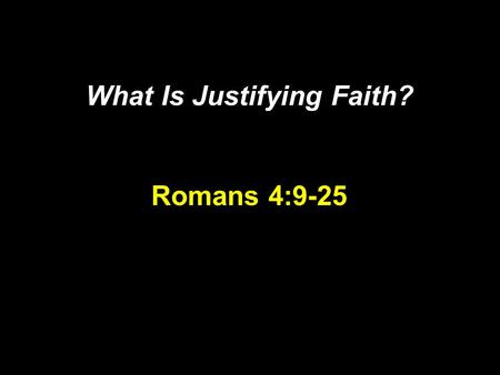 What Is Justifying Faith? Romans 4:9-25. Four Great Truths Justification Redemption Propitiation God: Just and Justifier.