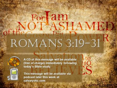 Romans 3:19-31 A CD of this message will be available (free of charge) immediately following today's Bible study. This message will be available via podcast.