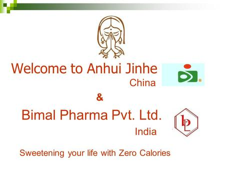 Welcome to Anhui Jinhe China & Bimal Pharma Pvt. Ltd. India Sweetening your life with Zero Calories.