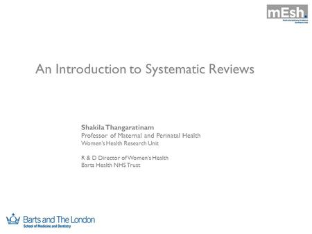 An Introduction to Systematic Reviews Shakila Thangaratinam Professor of Maternal and Perinatal Health Women's Health Research Unit R & D Director of Women's.