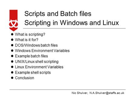 Nic Shulver, <strong>Scripts</strong> and Batch files <strong>Scripting</strong> in Windows and Linux What is <strong>scripting</strong>? What is it for? DOS/Windows batch files.