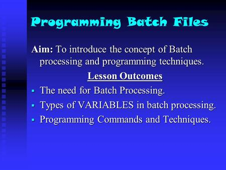Programming Batch Files Aim: To introduce the concept of Batch processing and programming techniques. Lesson Outcomes  The need for Batch Processing.