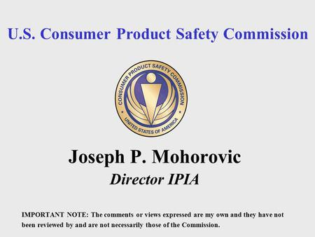 U.S. Consumer Product Safety Commission Joseph P. Mohorovic Director IPIA IMPORTANT NOTE: The comments or views expressed are my own and they have not.
