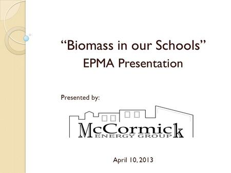 """Biomass in our Schools"" EPMA Presentation Presented by: April 10, 2013."