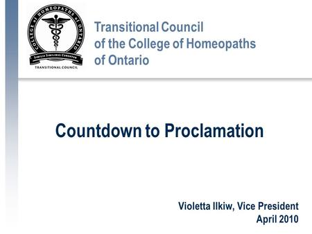 Violetta Ilkiw, Vice President April 2010 Transitional Council of the College of Homeopaths of Ontario Countdown to Proclamation.