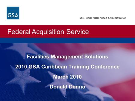 Federal Acquisition Service U.S. General Services Administration Facilities Management Solutions 2010 GSA Caribbean Training Conference March 2010 Donald.