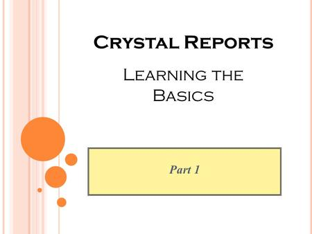 Part 1 Crystal Reports Learning the Basics. O BJECTIVES To provide information and direction to those who are responsible for FIS, HRIS and/or SIS reporting.