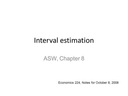 Interval estimation ASW, Chapter 8 Economics 224, Notes for October 8, 2008.
