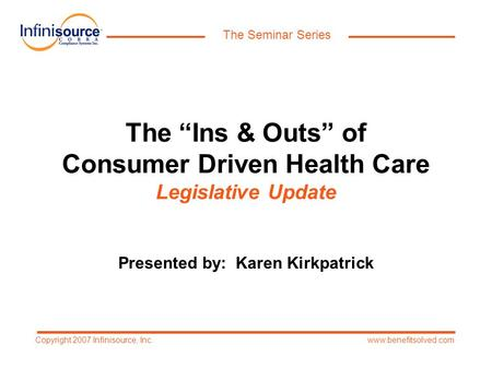 "The Seminar Series www.benefitsolved.comCopyright 2007 Infinisource, Inc. The ""Ins & Outs"" of Consumer Driven Health Care Legislative Update Presented."