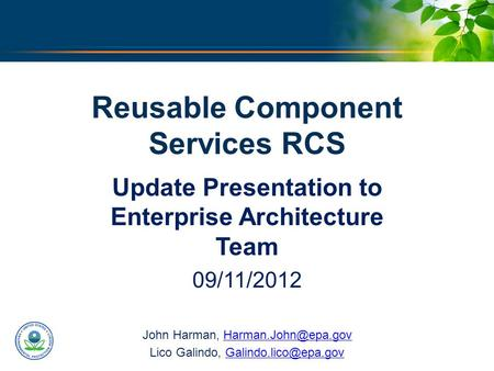 U.S. ENVIRONMENTAL PROTECTION AGENCY Reusable Component Services RCS Update Presentation to Enterprise Architecture Team 09/11/2012 John Harman,
