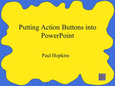 Putting Action Buttons into PowerPoint Paul Hopkins.