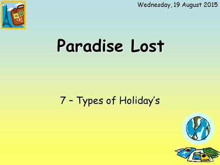 Wednesday, 19 August 2015 Paradise Lost 7 – Types of Holiday's.