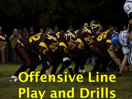 Offensive Line Play and Drills. Philosophy to Coaching Offensive Line 1. Developing Players Individually Breeds Success Instead of Failure. 1. Give the.