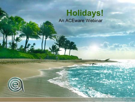 Holidays! An ACEware Webinar. Current temperature in Vegas? 65 degrees.