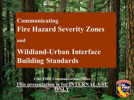 Communicating Fire Hazard Severity Zones and Wildland-Urban Interface Building Standards CAL FIRE Communications Office This presentation is for INTERNAL.