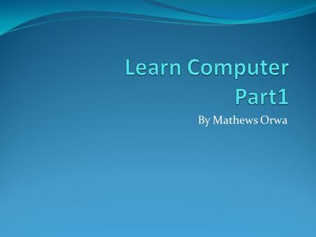 Learn Computer Part1 By Mathews Orwa.