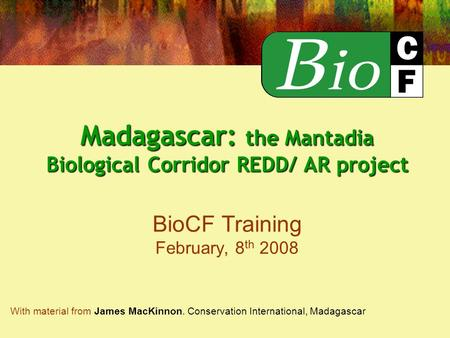 Madagascar: the Mantadia Biological Corridor REDD/ AR project Madagascar: the Mantadia Biological Corridor REDD/ AR project BioCF Training February, 8.