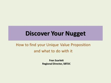 Discover Your Nugget How to find your Unique Value Proposition and what to do with it Fran Scarlett Regional Director, SBTDC.