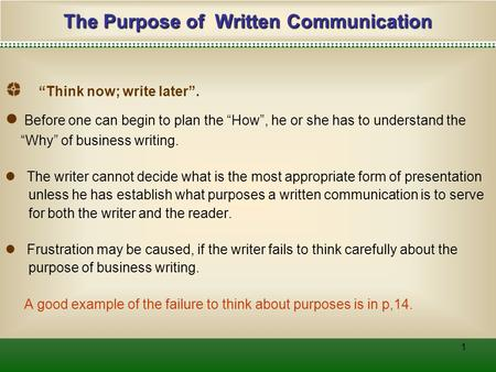 "1 The Purpose of Written Communication ""Think now; write later"". ● Before one can begin to plan the ""How"", he or she has to understand the ""Why"" of business."