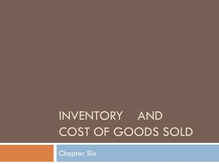 INVENTORY AND COST OF GOODS SOLD Chapter Six. Types of Inventory  MERCHANDISING  Wholesalers Buy from manufacturers sell to retailer  Retailers Buy.