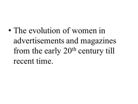 The evolution of women in advertisements and magazines from the early 20 th century till recent time.