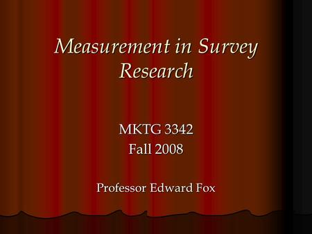 Measurement in Survey Research MKTG 3342 Fall 2008 Professor Edward Fox.