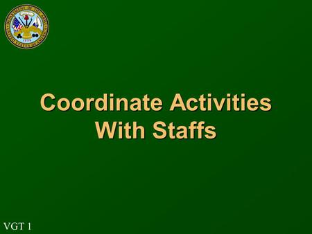 VGT 1 Coordinate Activities With Staffs. VGT 2 Terminal Learning Objective Action: Identify the tactical staff duties and responsibilities of coordinating,
