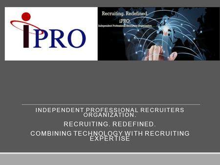 INDEPENDENT PROFESSIONAL RECRUITERS ORGANIZATION. RECRUITING. REDEFINED. COMBINING TECHNOLOGY WITH RECRUITING EXPERTISE.