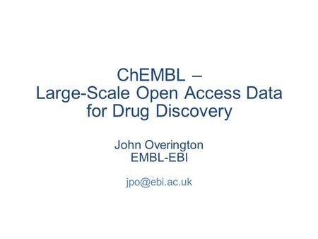 ChEMBL – Large-Scale Open Access Data for Drug Discovery John Overington EMBL-EBI