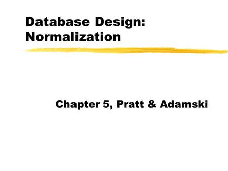 Database Design: Normalization Chapter 5, Pratt & Adamski.