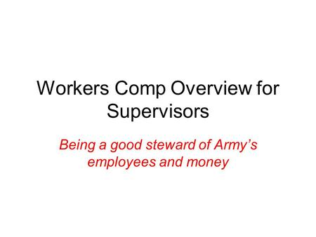 Workers Comp Overview for Supervisors Being a good steward of Army's employees and money.