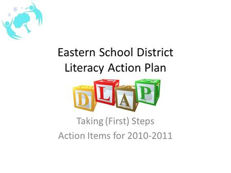 Eastern School District Literacy Action Plan Taking (First) Steps Action Items for 2010-2011.