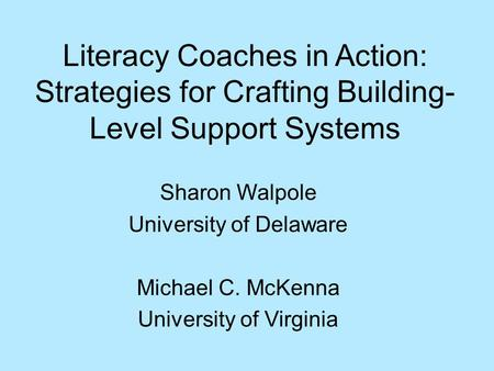 Sharon Walpole University of Delaware Michael C. McKenna University of Virginia Literacy Coaches in Action: Strategies for Crafting Building- Level Support.