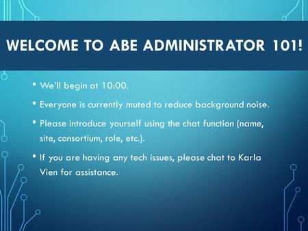 WELCOME TO ABE ADMINISTRATOR 101! We'll begin at 10:00. Everyone is currently muted to reduce background noise. Please introduce yourself using the chat.