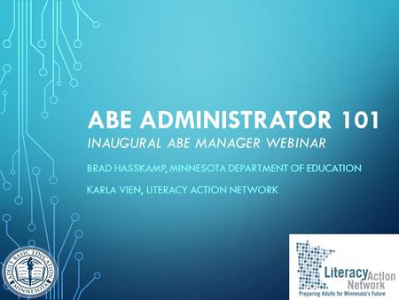 ABE ADMINISTRATOR 101 INAUGURAL ABE MANAGER WEBINAR BRAD HASSKAMP, MINNESOTA DEPARTMENT OF EDUCATION KARLA VIEN, LITERACY ACTION NETWORK.